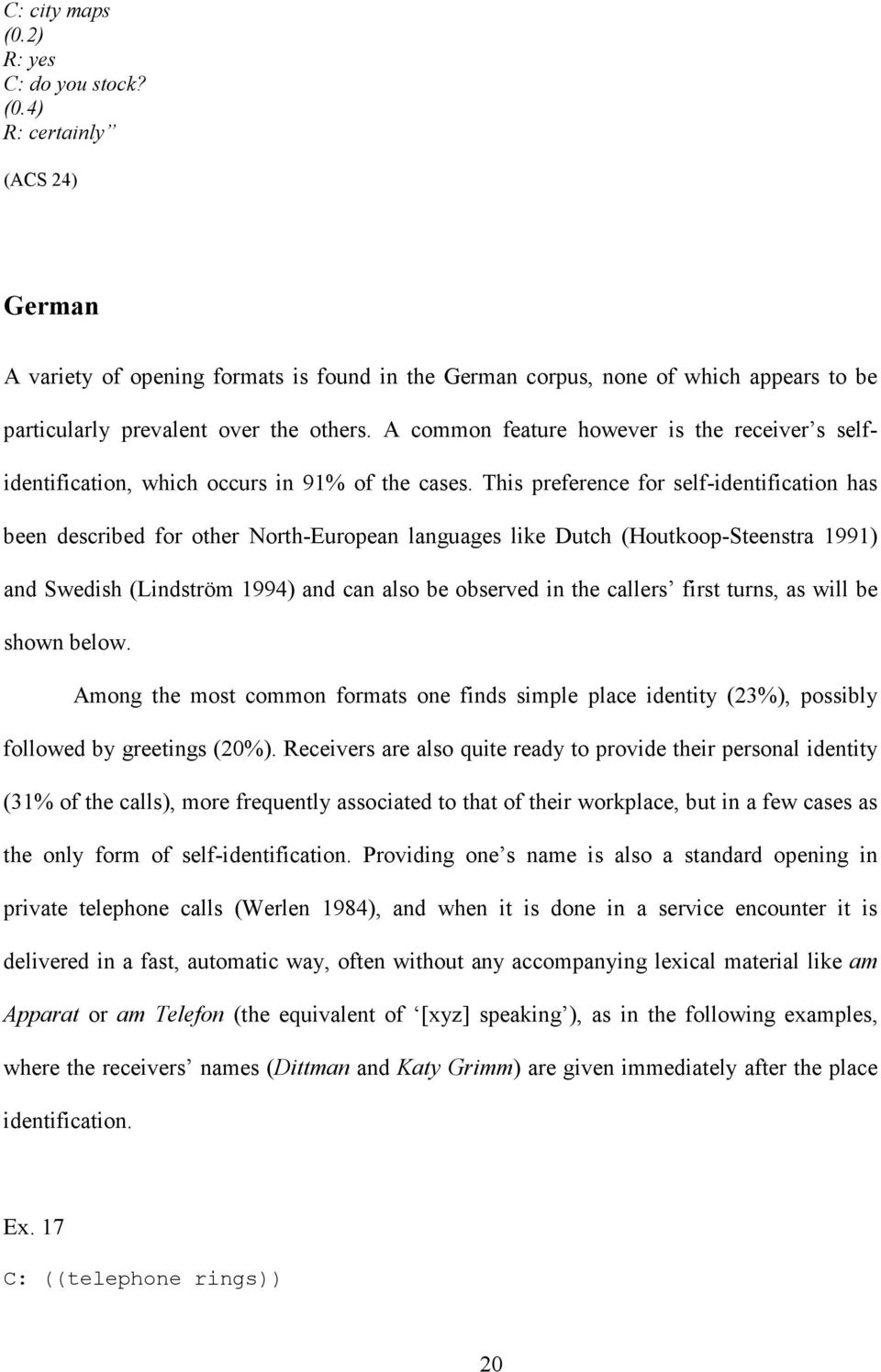 This preference for self-identification has been described for other North-European languages like Dutch (Houtkoop-Steenstra 1991) and Swedish (Lindström 1994) and can also be observed in the callers