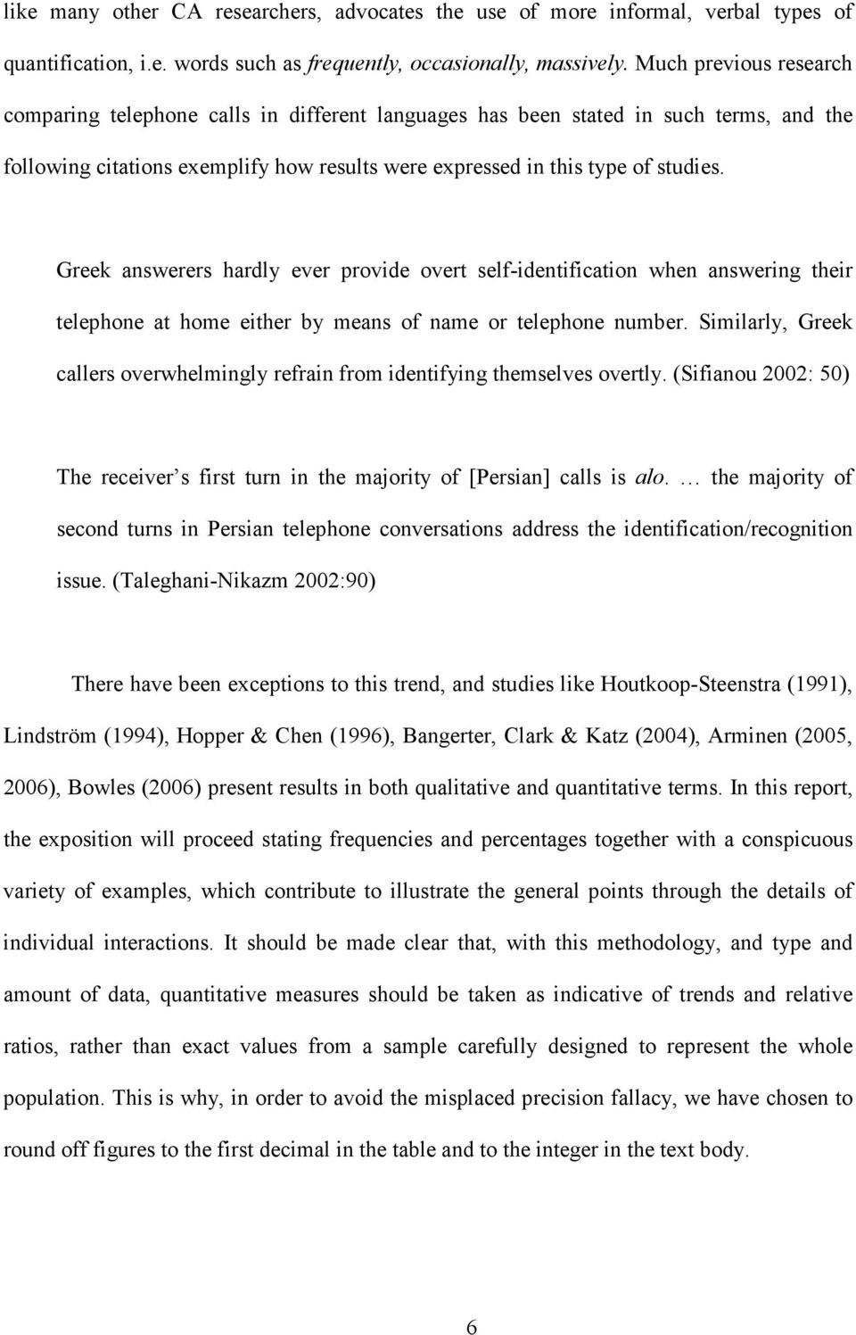 Greek answerers hardly ever provide overt self-identification when answering their telephone at home either by means of name or telephone number.