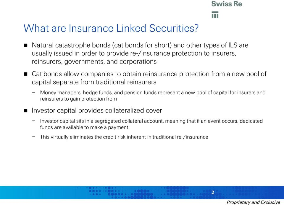 corporations Cat bonds allow companies to obtain reinsurance protection from a new pool of capital separate from traditional reinsurers Money managers, hedge funds, and pension funds