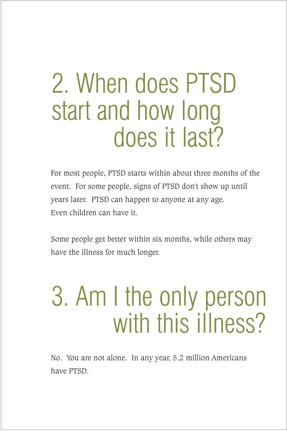 For some people, signs of PTSD don t show up until years later. PTSD can happen to anyone at any age.