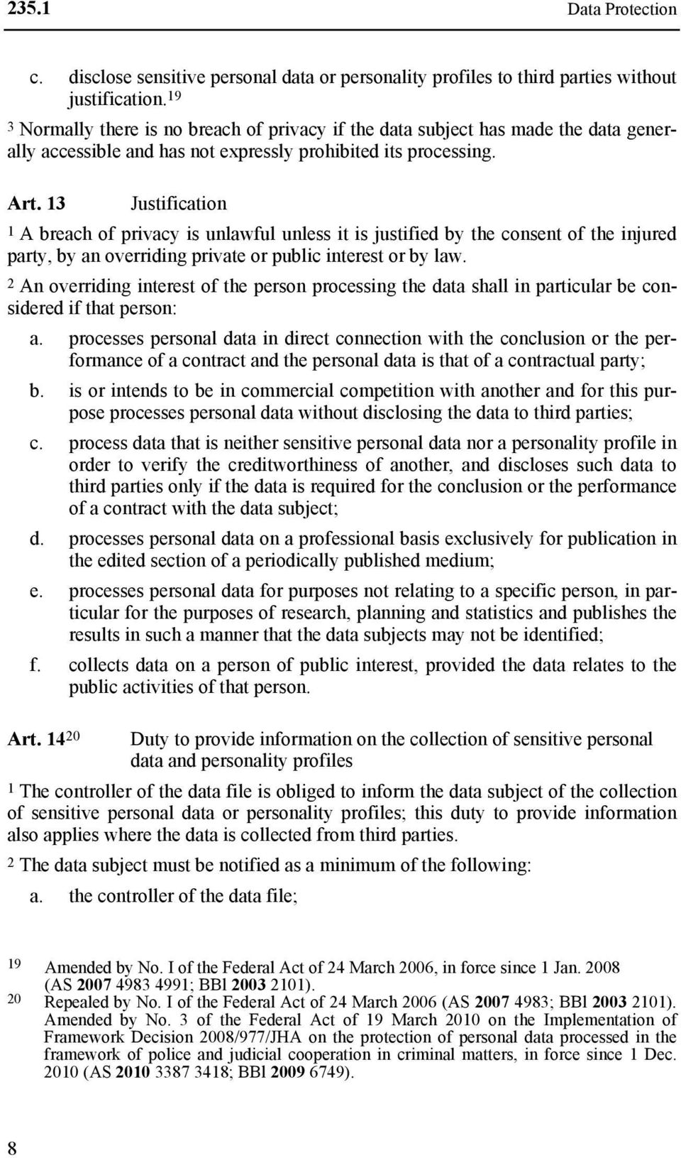 13 Justification 1 A breach of privacy is unlawful unless it is justified by the consent of the injured party, by an overriding private or public interest or by law.