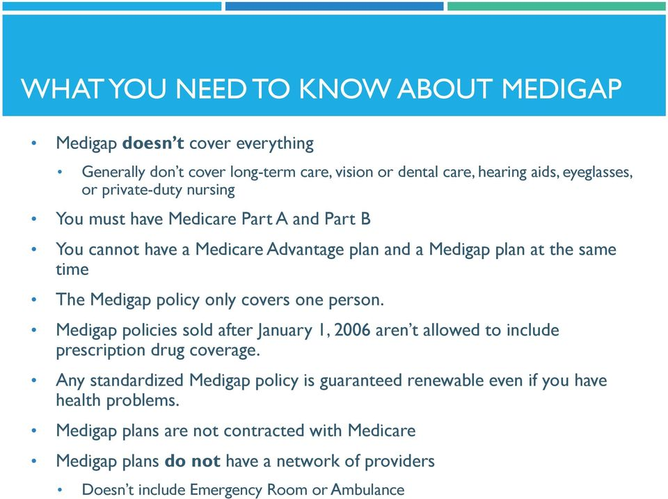 covers one person. Medigap policies sold after January 1, 2006 aren t allowed to include prescription drug coverage.