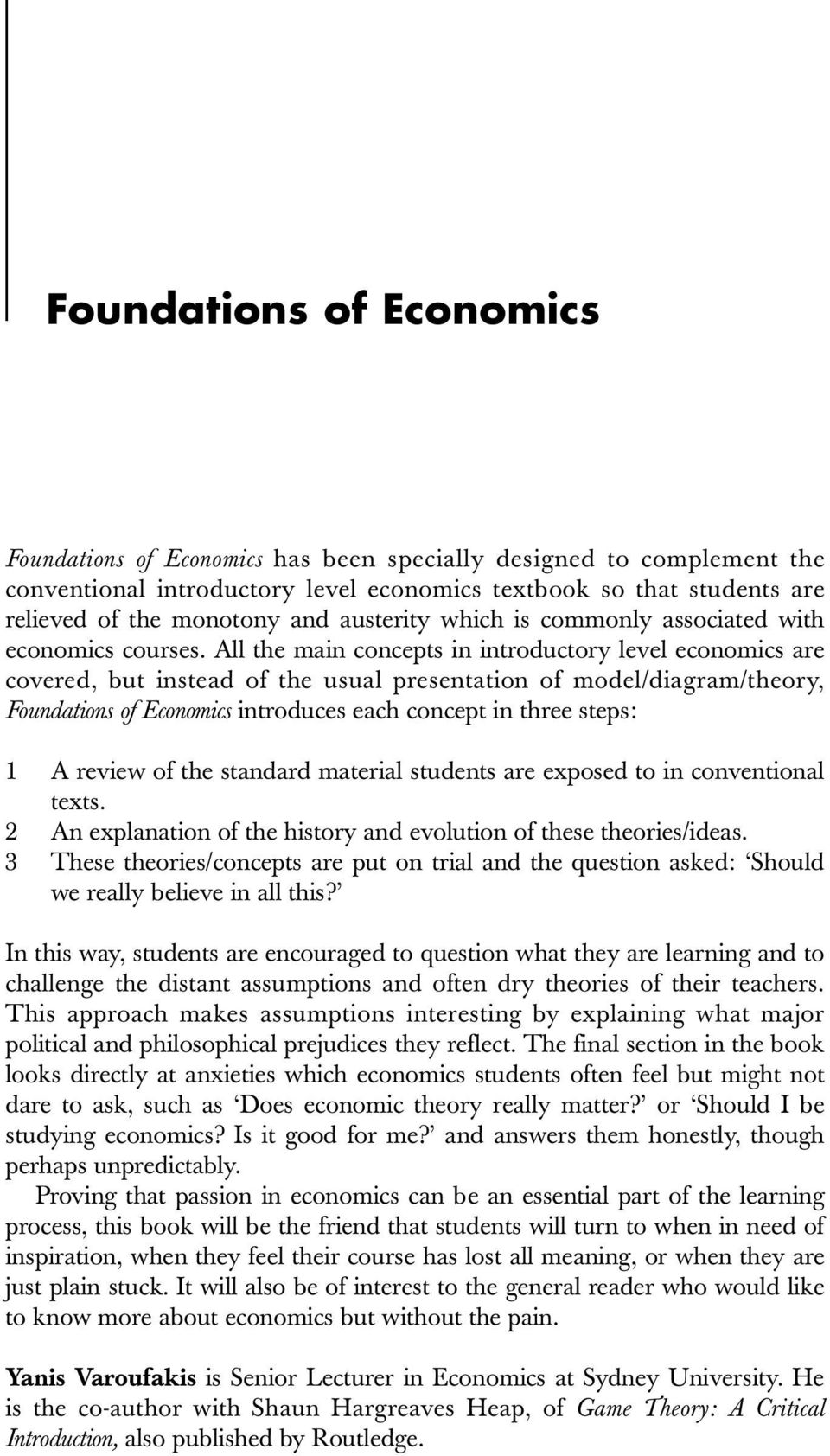 All the main concepts in introductory level economics are covered, but instead of the usual presentation of model/diagram/theory, Foundations of Economics introduces each concept in three steps: 1 A