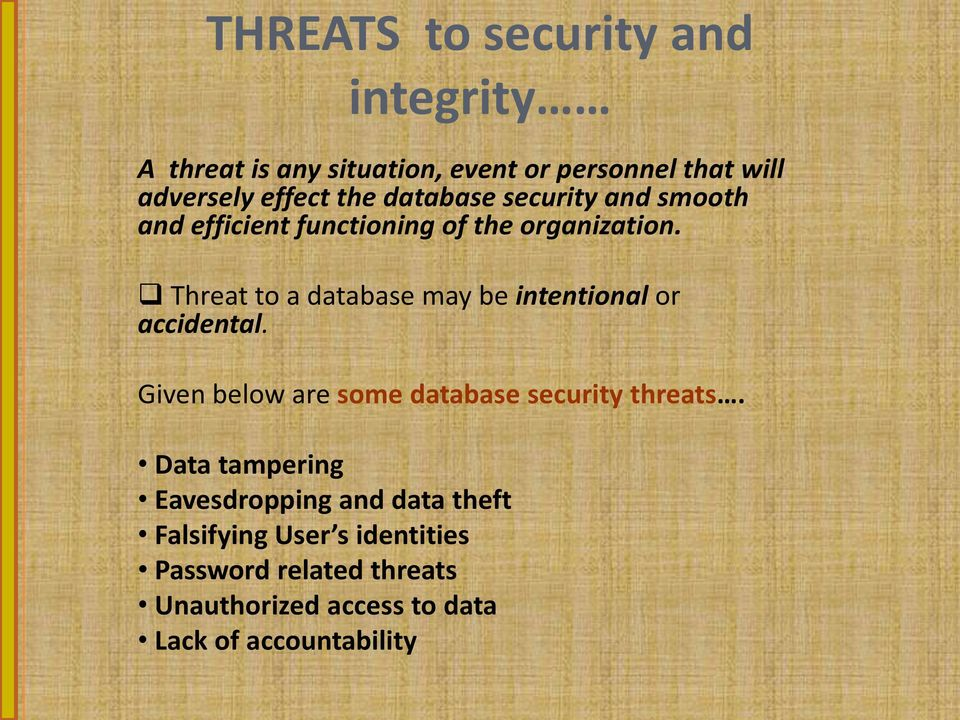 Threat to a database may be intentional or accidental. Given below are some database security threats.