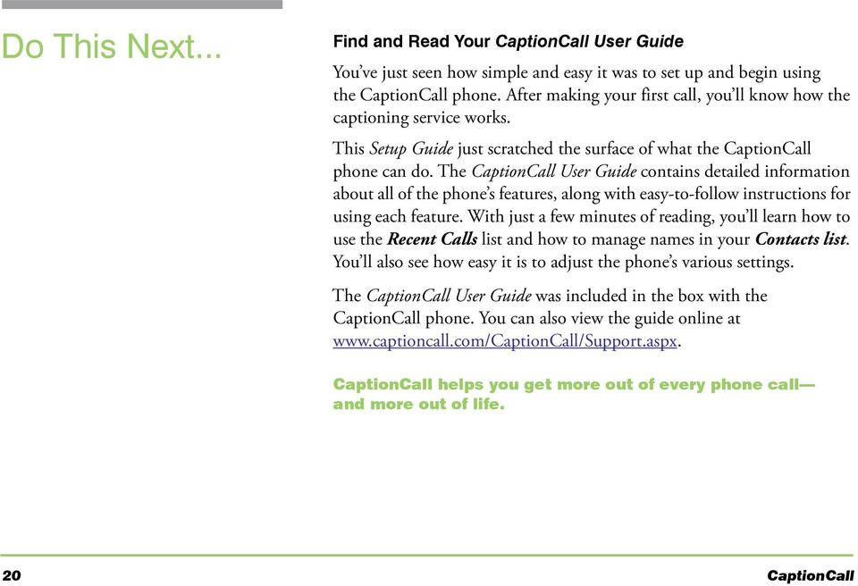 The CaptionCall User Guide contains detailed information about all of the phone s features, along with easy-to-follow instructions for using each feature.