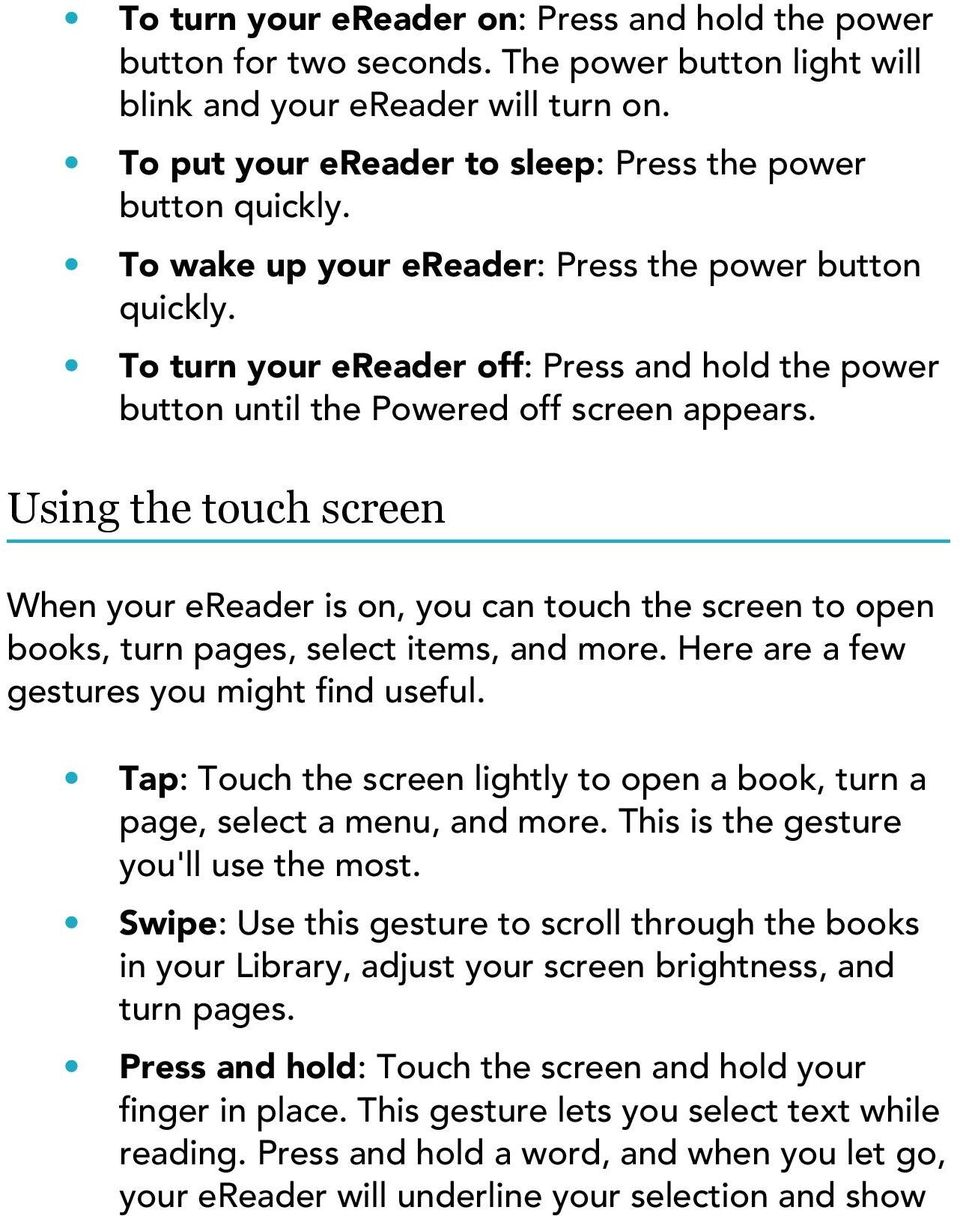 Using the touch screen When your ereader is on, you can touch the screen to open books, turn pages, select items, and more. Here are a few gestures you might find useful.