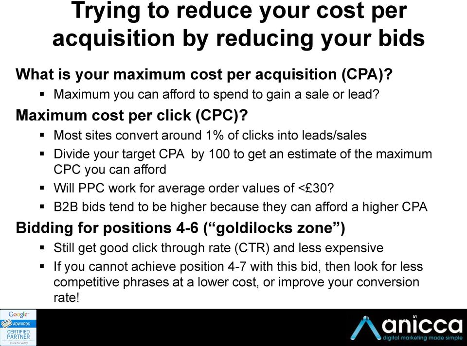 Most sites convert around 1% of clicks into leads/sales Divide your target CPA by 100 to get an estimate of the maximum CPC you can afford Will PPC work for average order values of < 30?