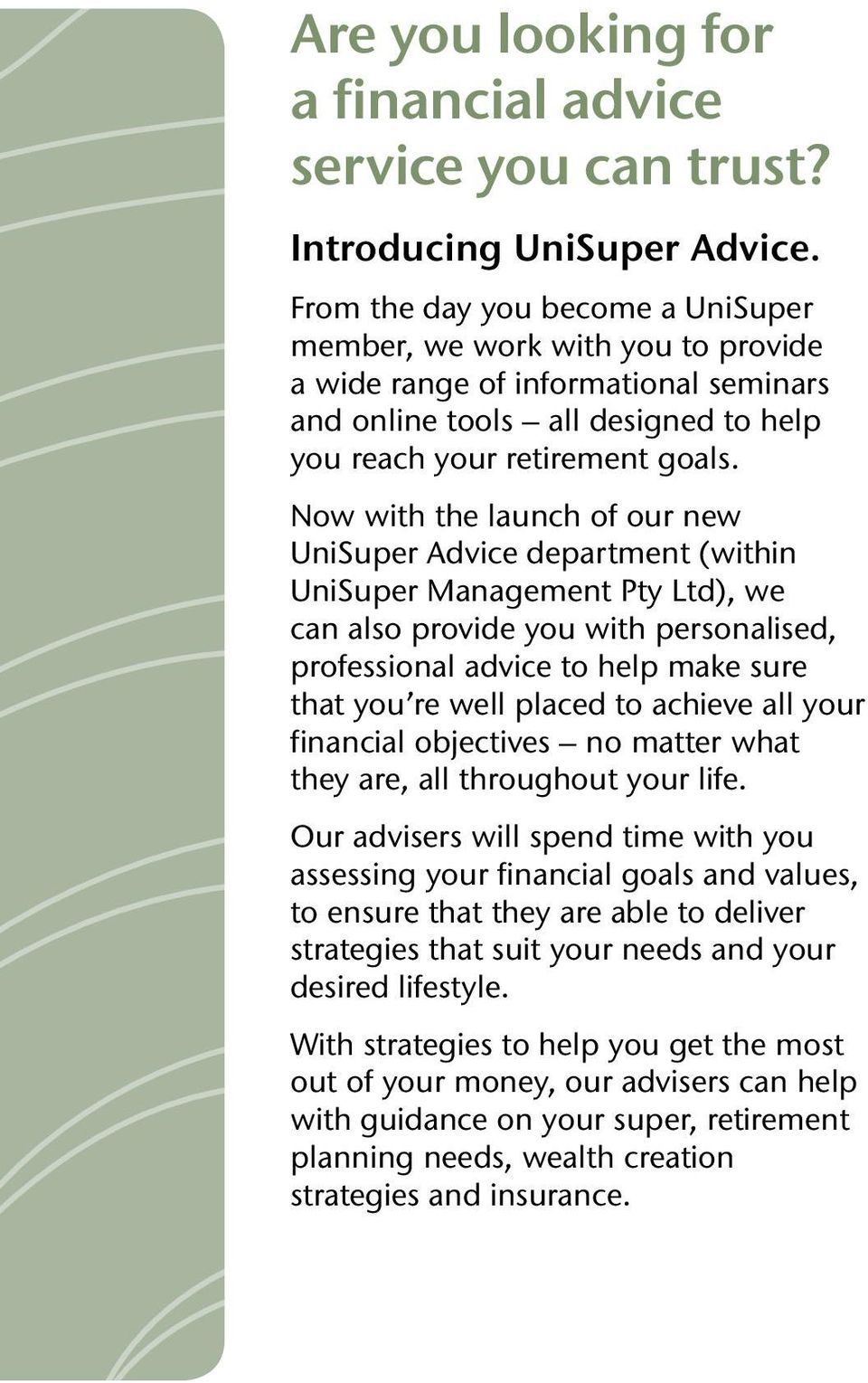 Now with the launch of our new UniSuper Advice department (within UniSuper Management Pty Ltd), we can also provide you with personalised, professional advice to help make sure that you re well