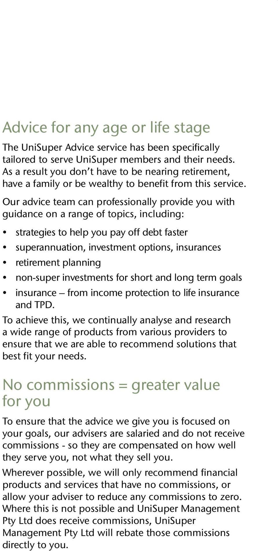 Our advice team can professionally provide you with guidance on a range of topics, including: strategies to help you pay off debt faster superannuation, investment options, insurances retirement