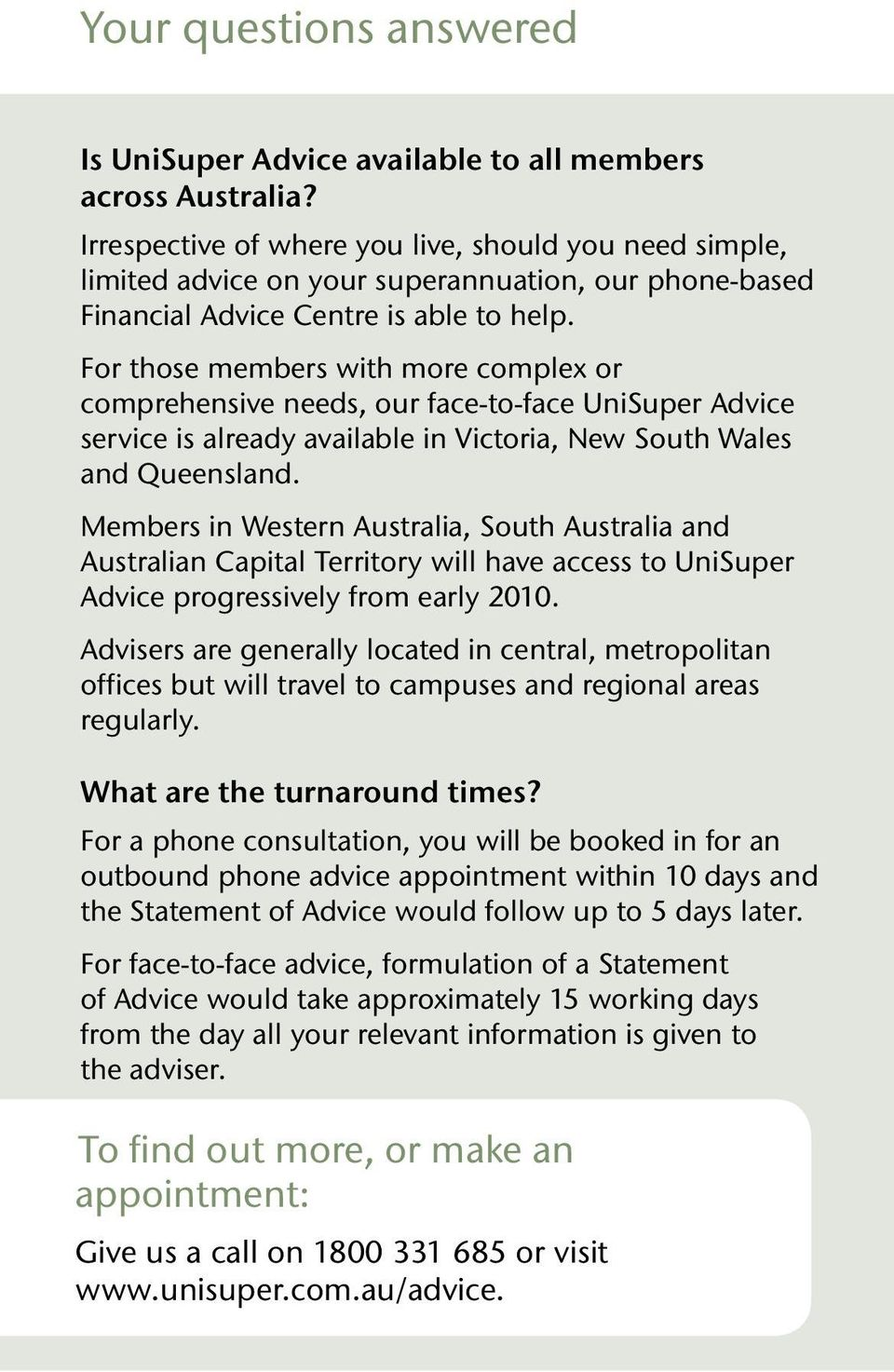 For those members with more complex or comprehensive needs, our face-to-face UniSuper Advice service is already available in Victoria, New South Wales and Queensland.