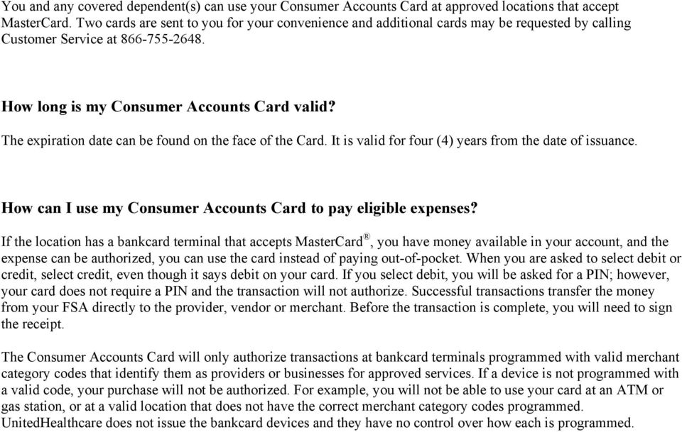 The expiration date can be found on the face of the Card. It is valid for four (4) years from the date of issuance. How can I use my Consumer Accounts Card to pay eligible expenses?