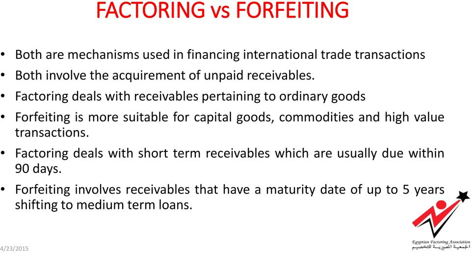 Factoring deals with receivables pertaining to ordinary goods Forfeiting is more suitable for capital goods, commodities