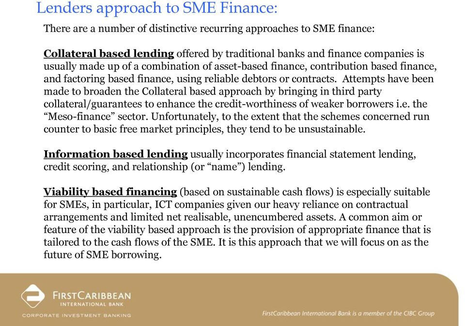 Attempts have been made to broaden the Collateral based approach by bringing in third party collateral/guarantees to enhance the credit-worthiness of weaker borrowers i.e. the Meso-finance sector.