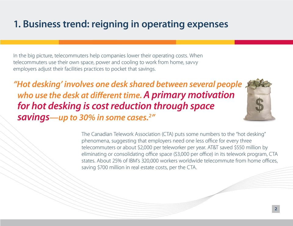 Hot desking involves one desk shared between several people who use the desk at different time. A primary motivation for hot desking is cost reduction through space savings up to 30% in some cases.