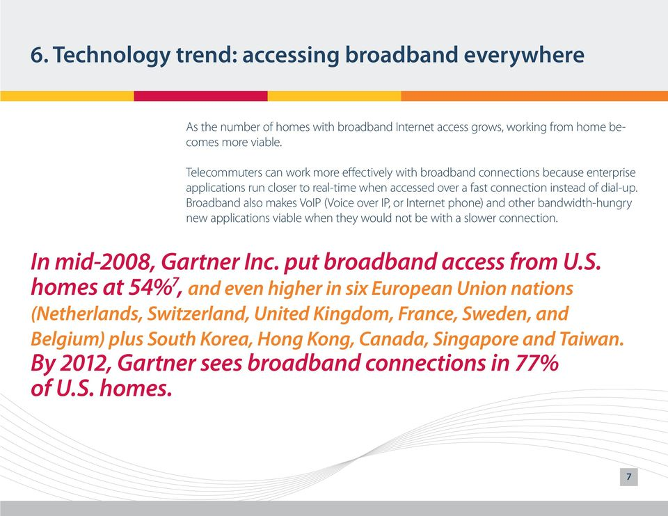 Broadband also makes VoIP (Voice over IP, or Internet phone) and other bandwidth-hungry new applications viable when they would not be with a slower connection. In mid-2008, Gartner Inc.