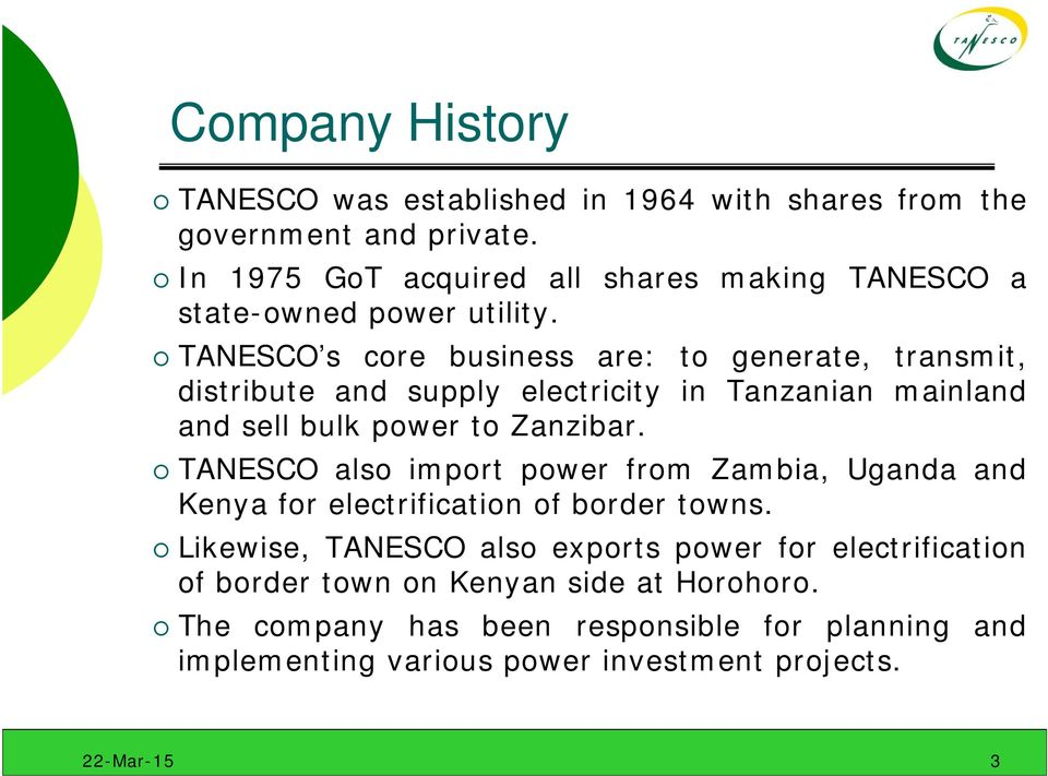 TANESCO s core business are: to generate, transmit, distribute and supply electricity in Tanzanian mainland and sell bulk power to Zanzibar.
