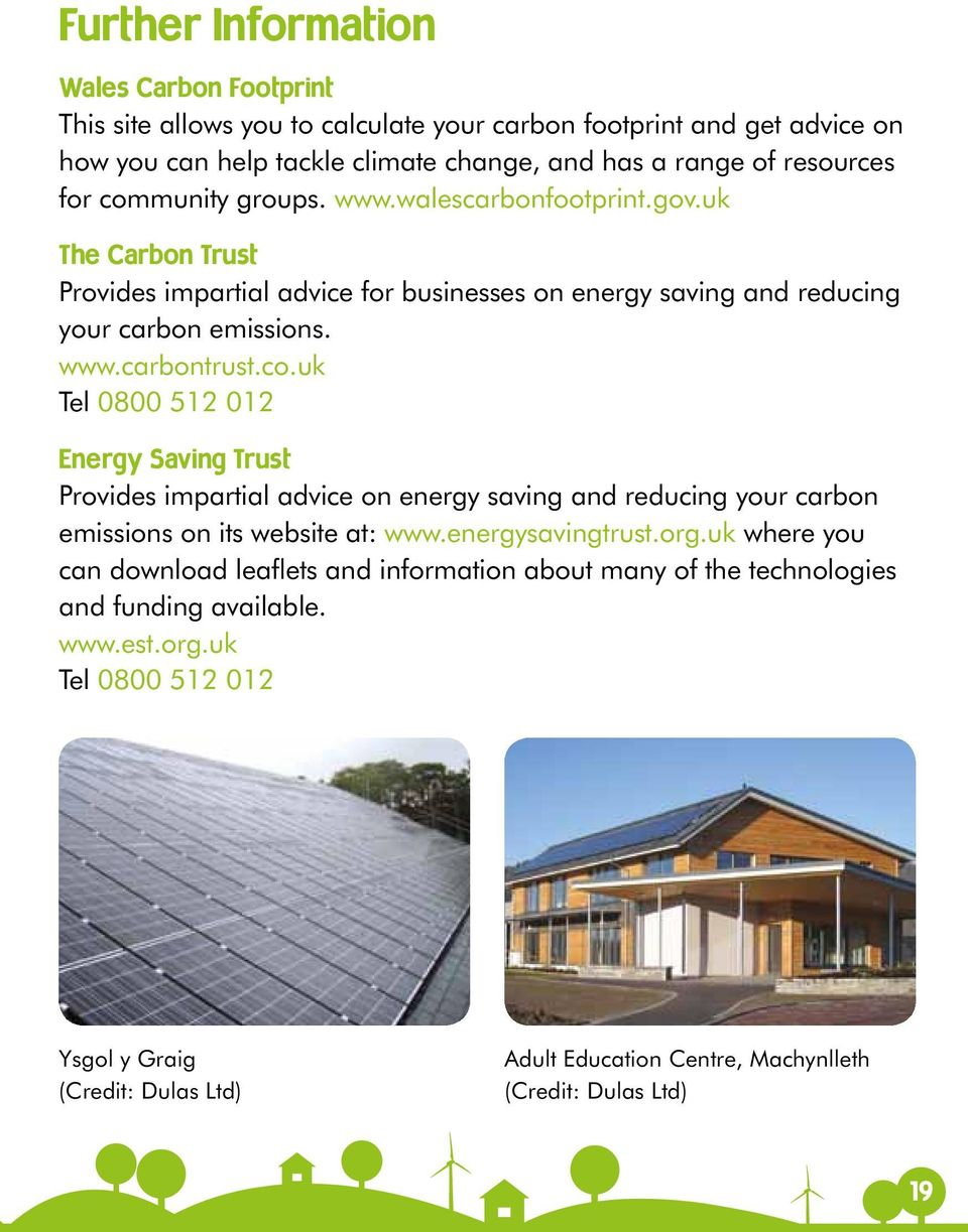 energysavingtrust.org.uk where you can download leaflets and information about many of the technologies and funding available. www.est.org.uk Tel 0800 512 012 Ysgol y Graig (Credit: Dulas Ltd) Adult Education Centre, Machynlleth (Credit: Dulas Ltd) 19