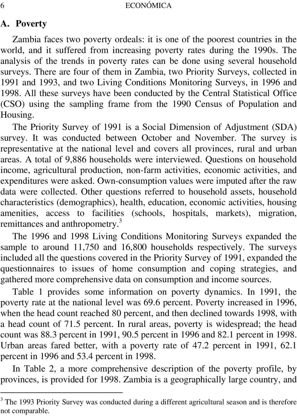 There are four of them in Zambia, two Priority Surveys, collected in 1991 and 1993, and two Living Conditions Monitoring Surveys, in 1996 and 1998.