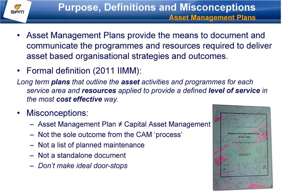 Formal definition (2011 IIMM): Long term plans that outline the asset activities and programmes for each service area and resources applied to