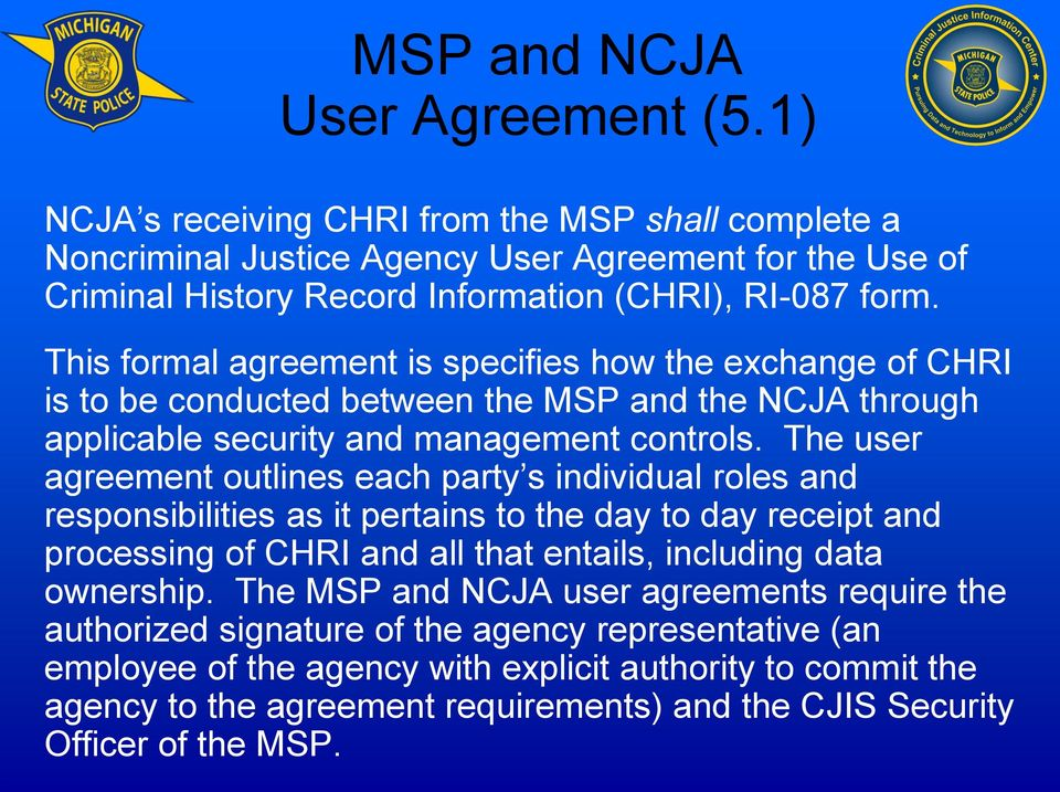 This formal agreement is specifies how the exchange of CHRI is to be conducted between the MSP and the NCJA through applicable security and management controls.