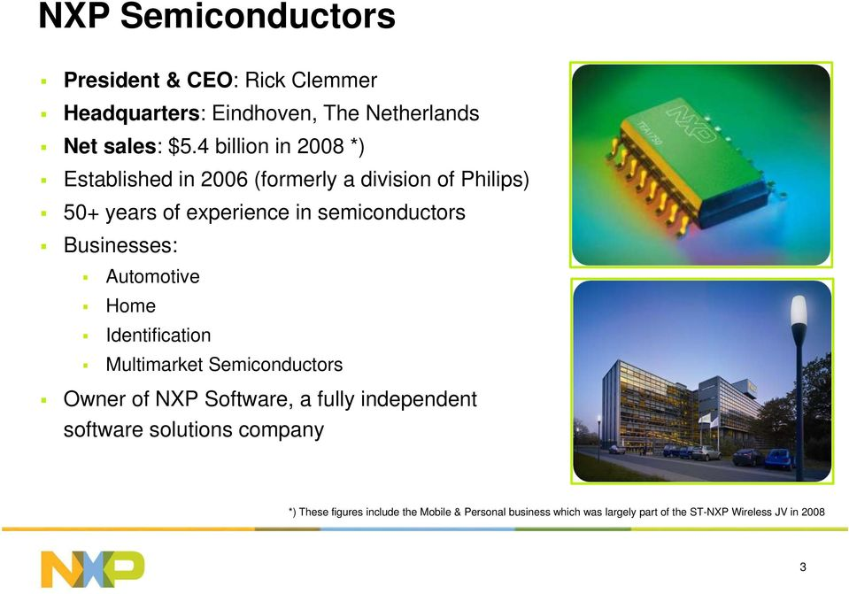 Businesses: Automotive Home Identification Multimarket Semiconductors Owner of NXP Software, a fully independent