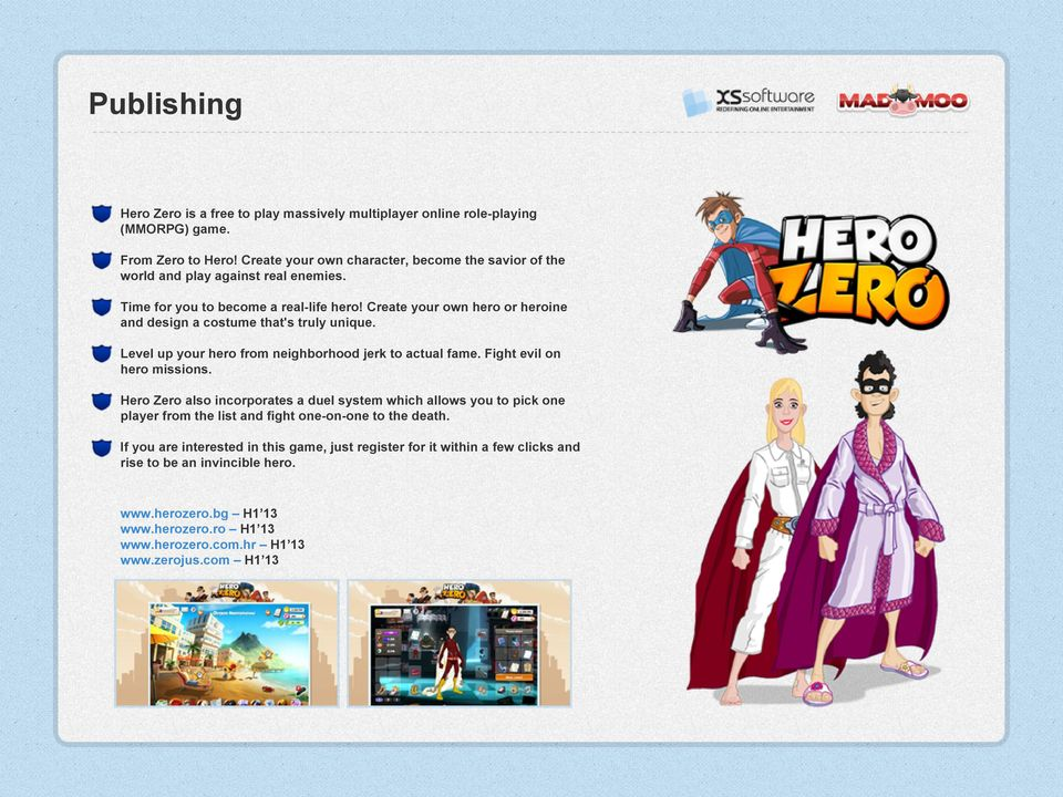 Create your own hero or heroine and design a costume that's truly unique. Level up your hero from neighborhood jerk to actual fame. Fight evil on hero missions.