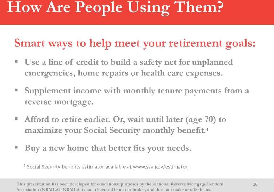 home repairs or health care expenses. Supplement income with monthly tenure payments from a reverse mortgage.