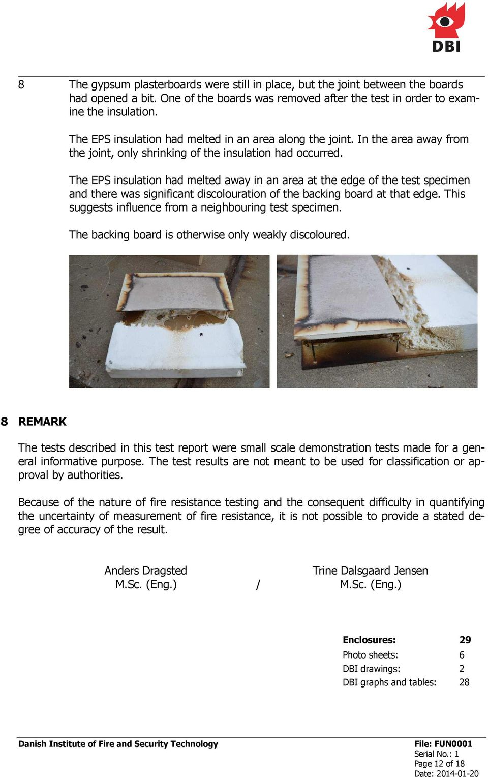The EPS insulation had melted away in an area at the edge of the test specimen and there was significant discolouration of the backing board at that edge.