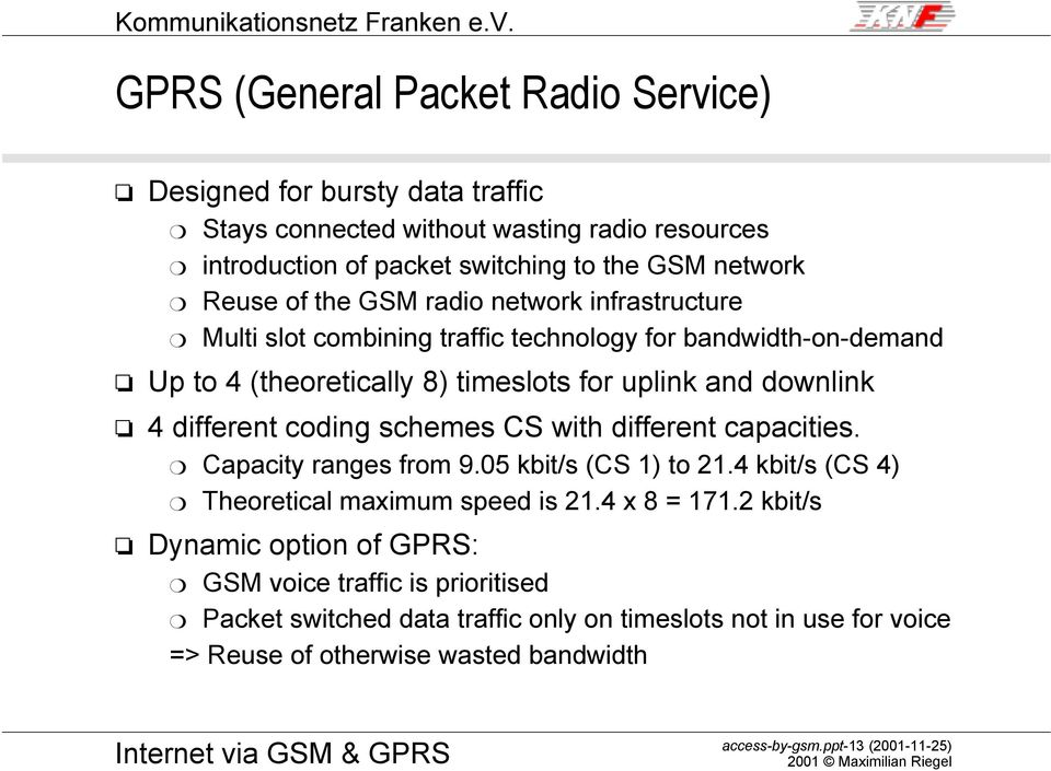 GSM radi netwrk infrastructure m Multi slt cmbining traffic technlgy fr bandwidth-n-demand Up t 4 (theretically 8) timeslts fr uplink and dwnlink 4 different cding schemes CS