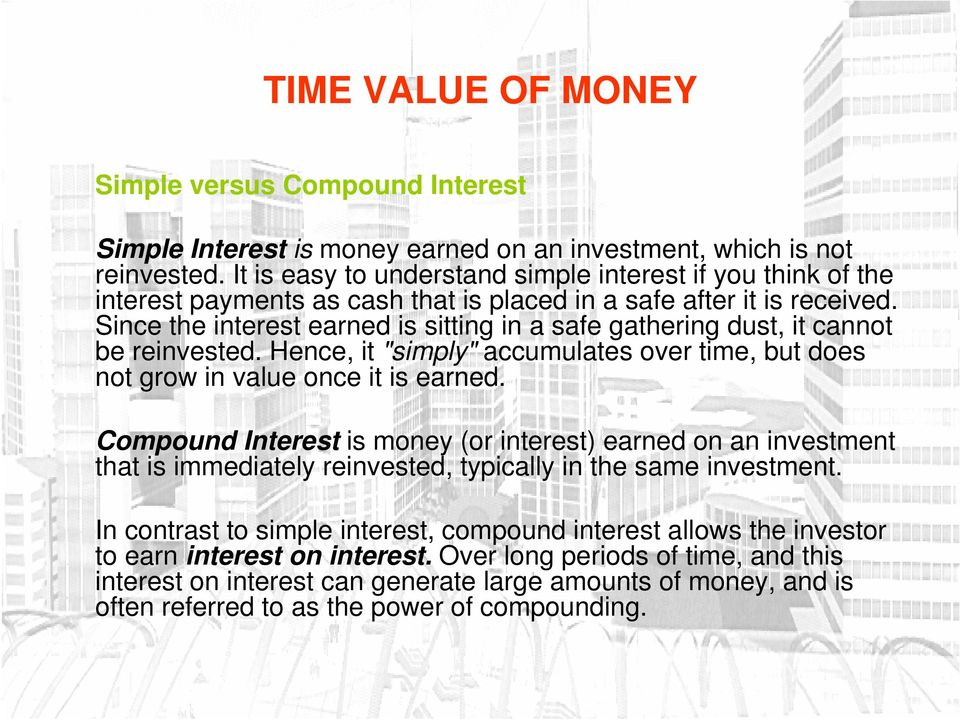 "Since the interest earned is sitting in a safe gathering dust, it cannot be reinvested. Hence, it ""simply"" accumulates over time, but does not grow in value once it is earned."