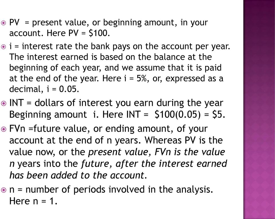 Here i = 5%, or, expressed as a decimal, i = 0.05. INT = dollars of interest you earn during the year Beginning amount i. Here INT = $100(0.05) = $5.