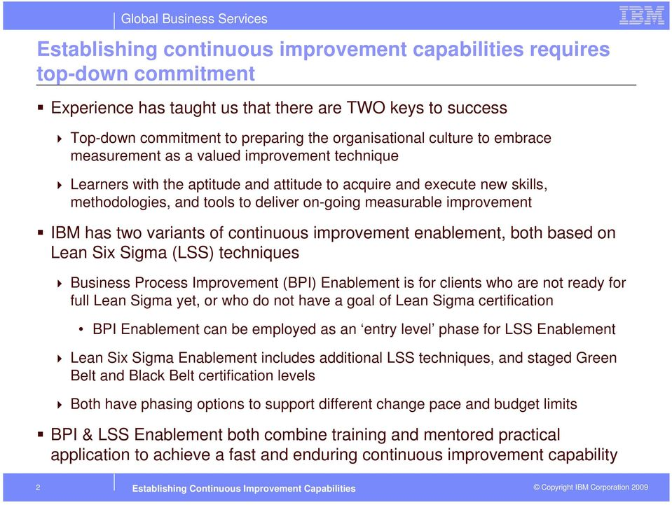 IBM has two variants of continuous improvement enablement, both based on Lean Six Sigma (LSS) techniques Business Process Improvement (BPI) Enablement is for clients who are not ready for full Lean