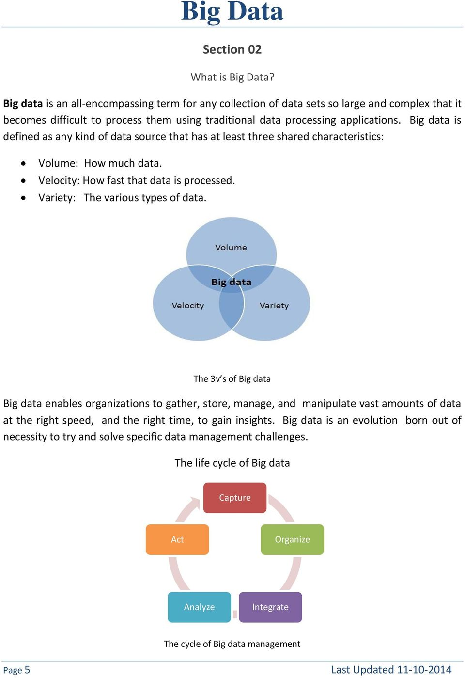 Big data is defined as any kind of data source that has at least three shared characteristics: Volume: How much data. Velocity: How fast that data is processed. Variety: The various types of data.