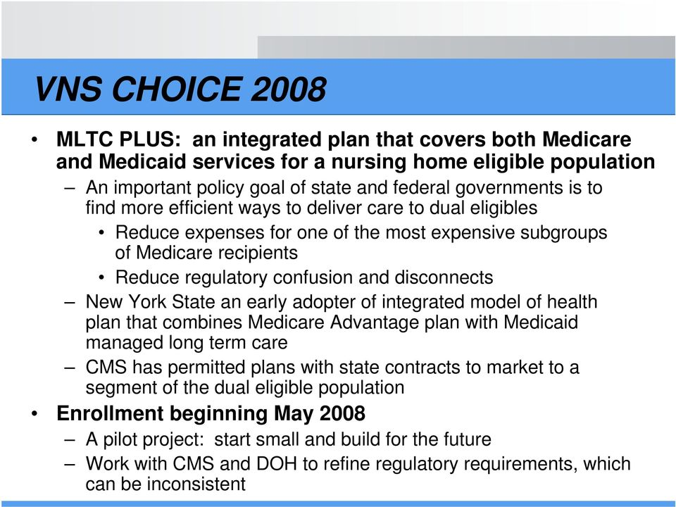 an early adopter of integrated model of health plan that combines Medicare Advantage plan with Medicaid managed long term care CMS has permitted plans with state contracts to market to a segment