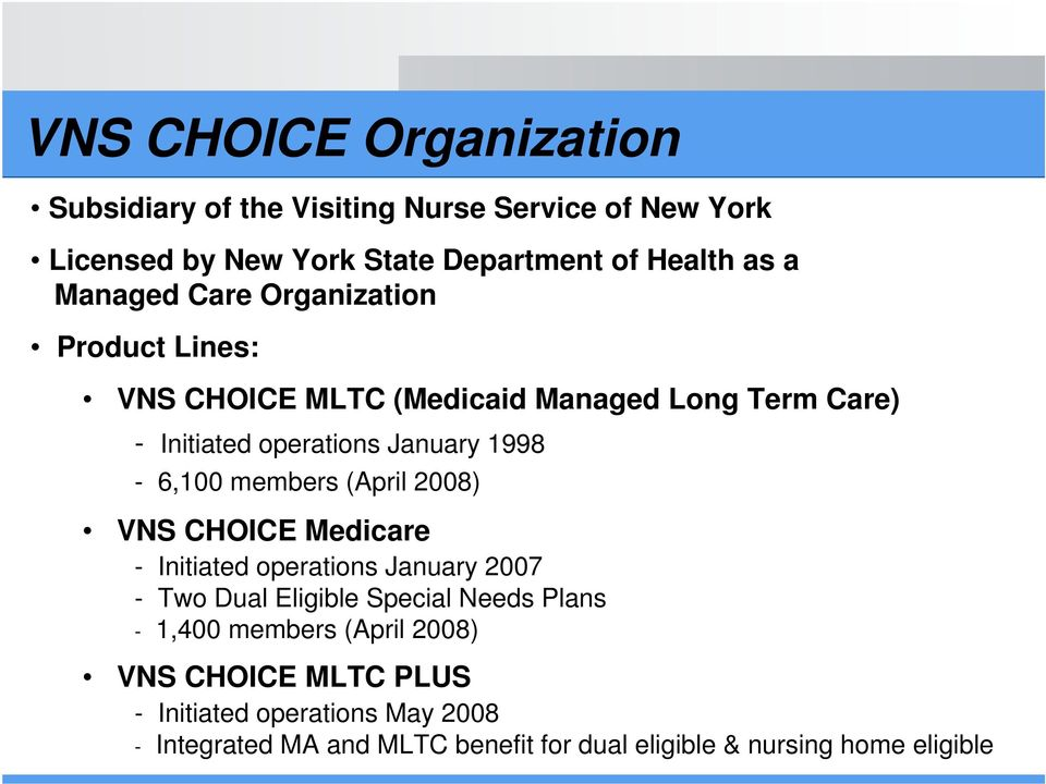 members (April 2008) VNS CHOICE Medicare - Initiated operations January 2007 - Two Dual Eligible Special Needs Plans - 1,400 members