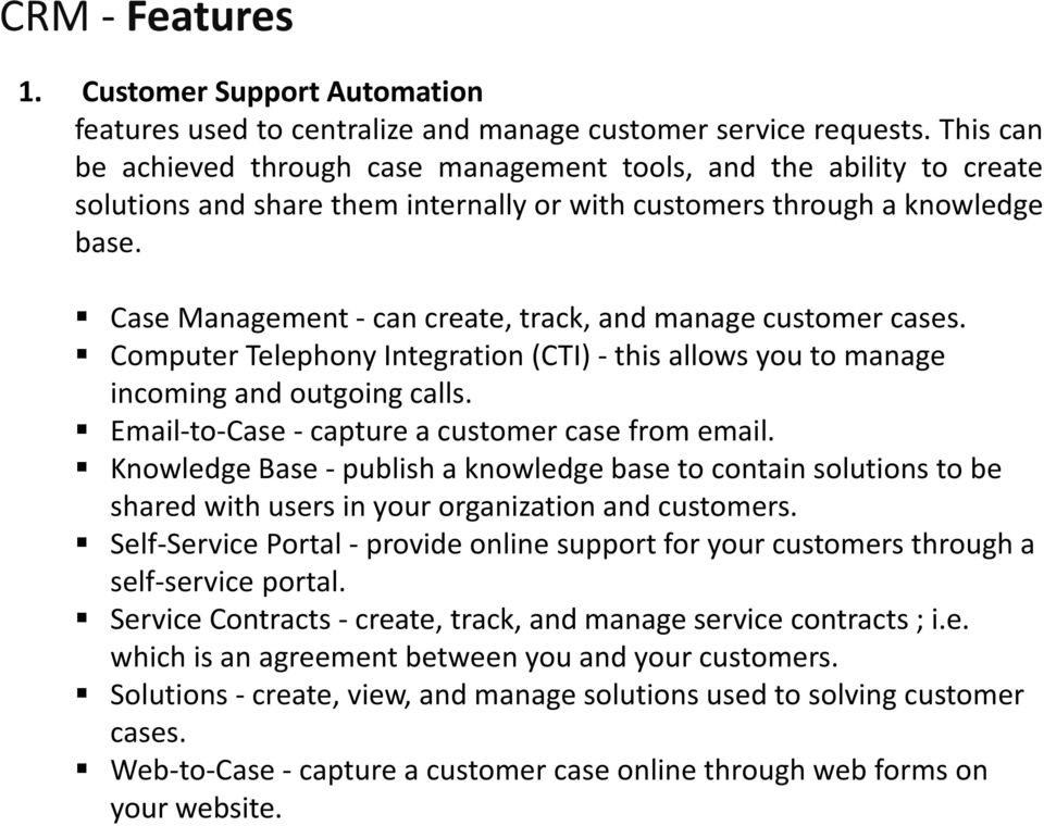 Case Management - can create, track, and manage customer cases. Computer Telephony Integration (CTI) - this allows you to manage incoming and outgoing calls.