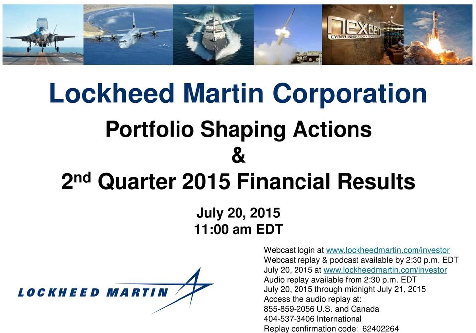 lockheedmartin.com/investor Audio replay available from 2:30 p.m. EDT July 20, 2015 through midnight July 21, 2015 Access the audio replay at: 855-859-2056 U.