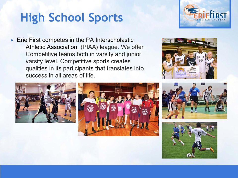 We offer Competitive teams both in varsity and junior varsity level.