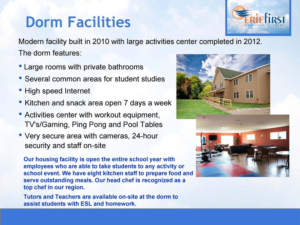 equipment, TV's/Gaming, Ping Pong and Pool Tables Very secure area with cameras, 24-hour security and staff on-site Our housing facility is open the entire school year with employees who