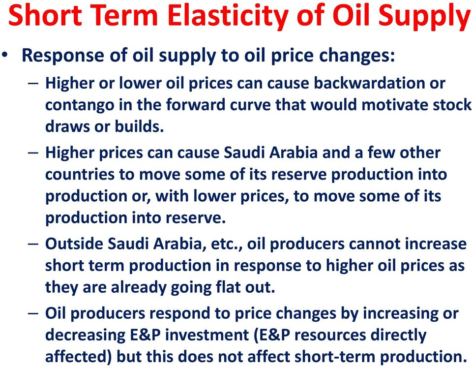 Higher prices can cause Saudi Arabia and a few other countries to move some of its reserve production into production or, with lower prices, to move some of its production into