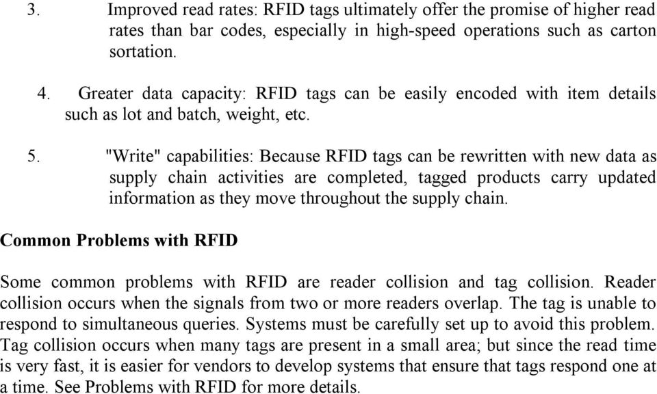 """Write"" capabilities: Because RFID tags can be rewritten with new data as supply chain activities are completed, tagged products carry updated information as they move throughout the supply chain."