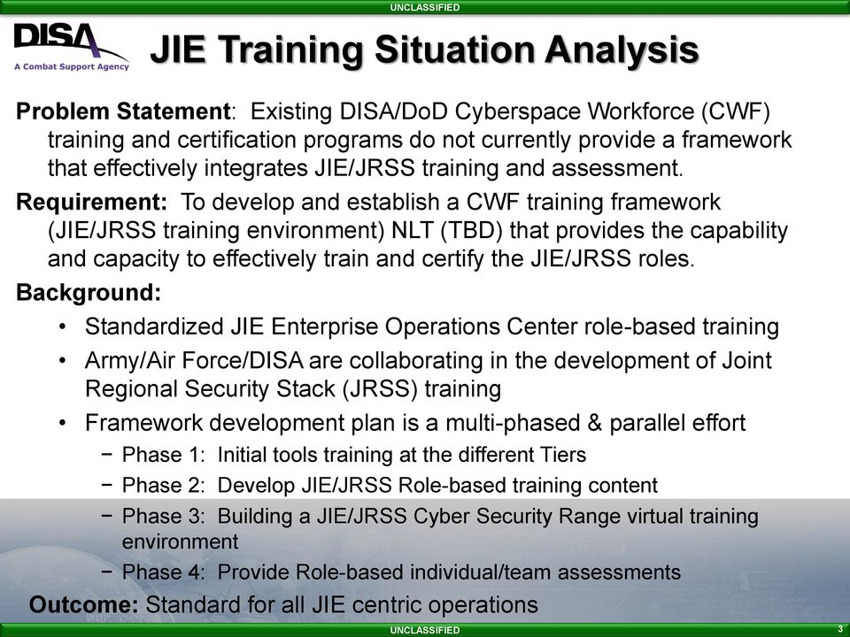 Requirement: To develop and establish a CWF training framework (JIE/JRSS training environment) NLT (TBD) that provides the capability and capacity to effectively train and certify the JIE/JRSS roles.