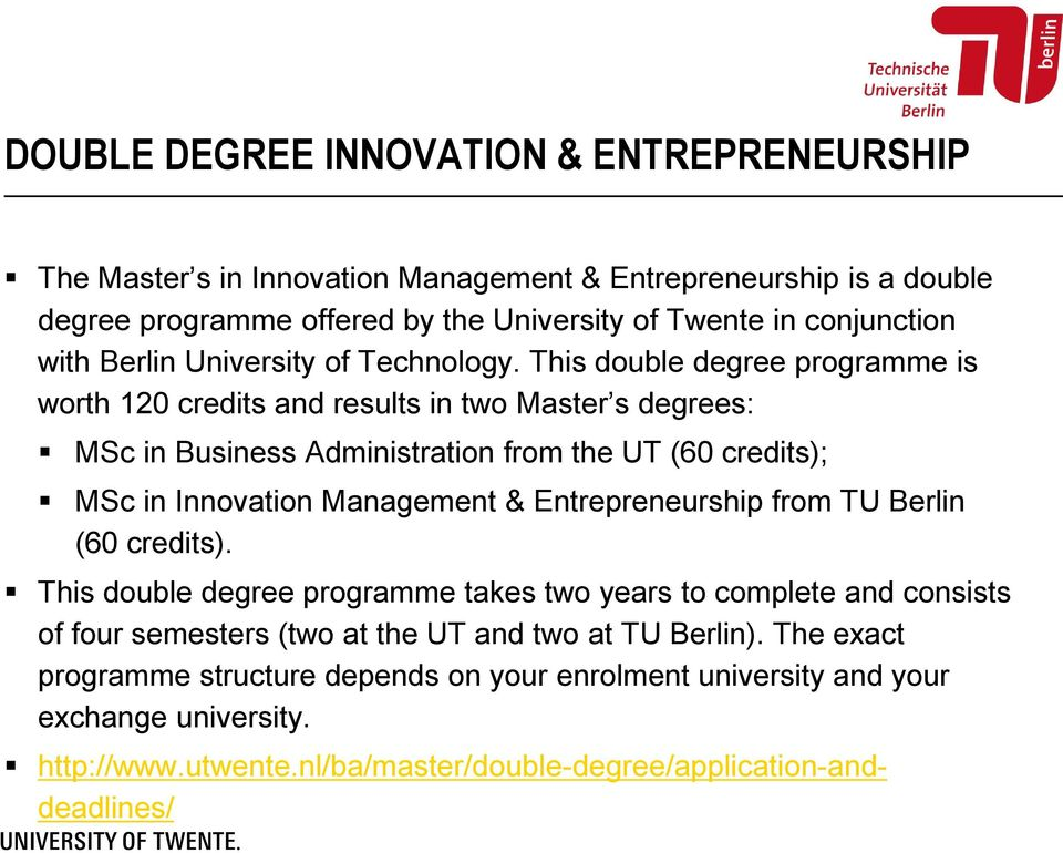 This double degree programme is worth 120 credits and results in two Master s degrees: MSc in Business Administration from the UT (60 credits); MSc in Innovation Management &