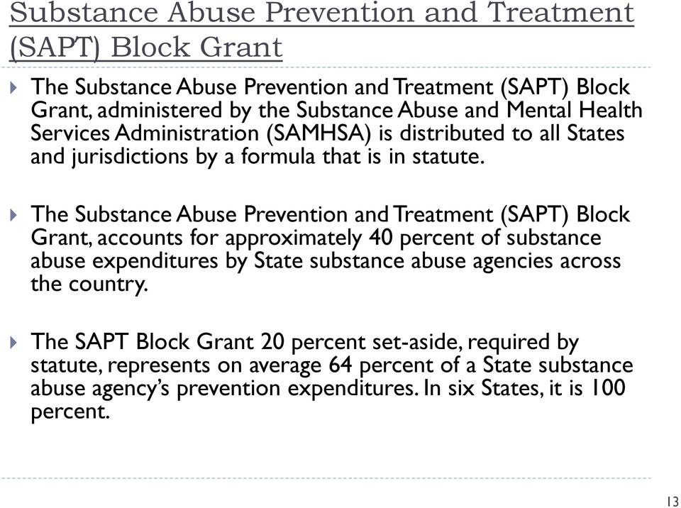The Substance Abuse Prevention and Treatment (SAPT) Block Grant, accounts for approximately 40 percent of substance abuse expenditures by State substance abuse agencies