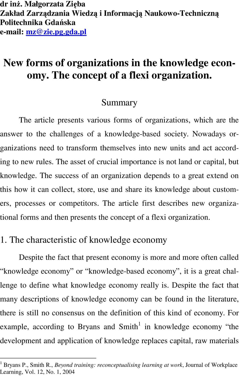 Nowadays organizations need to transform themselves into new units and act according to new rules. The asset of crucial importance is not land or capital, but knowledge.