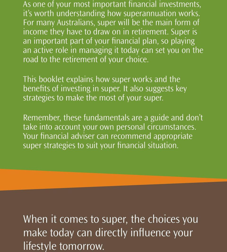 This booklet explains how super works and the benefits of investing in super. It also suggests key strategies to make the most of your super.