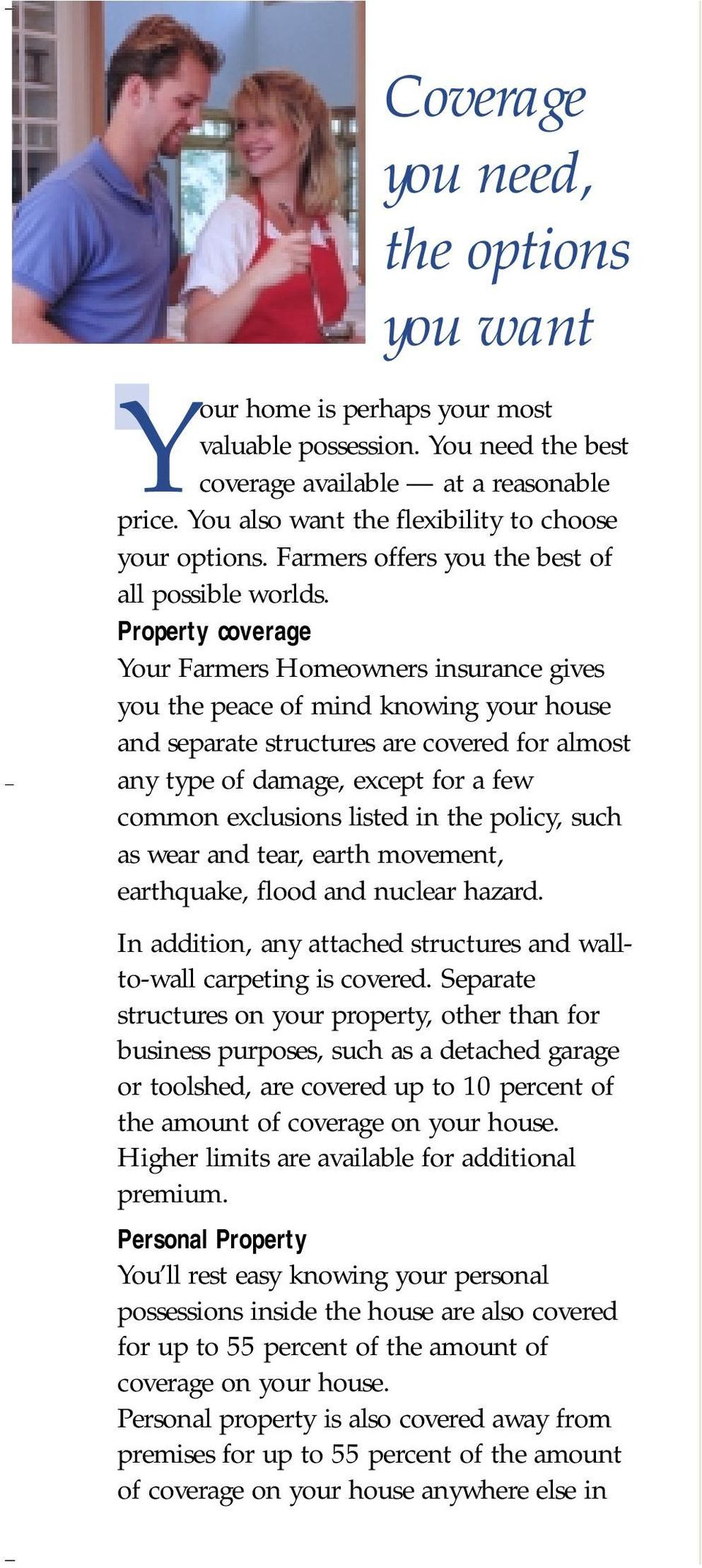 Property coverage Your Farmers Homeowners insurance gives you the peace of mind knowing your house and separate structures are covered for almost any type of damage, except for a few common
