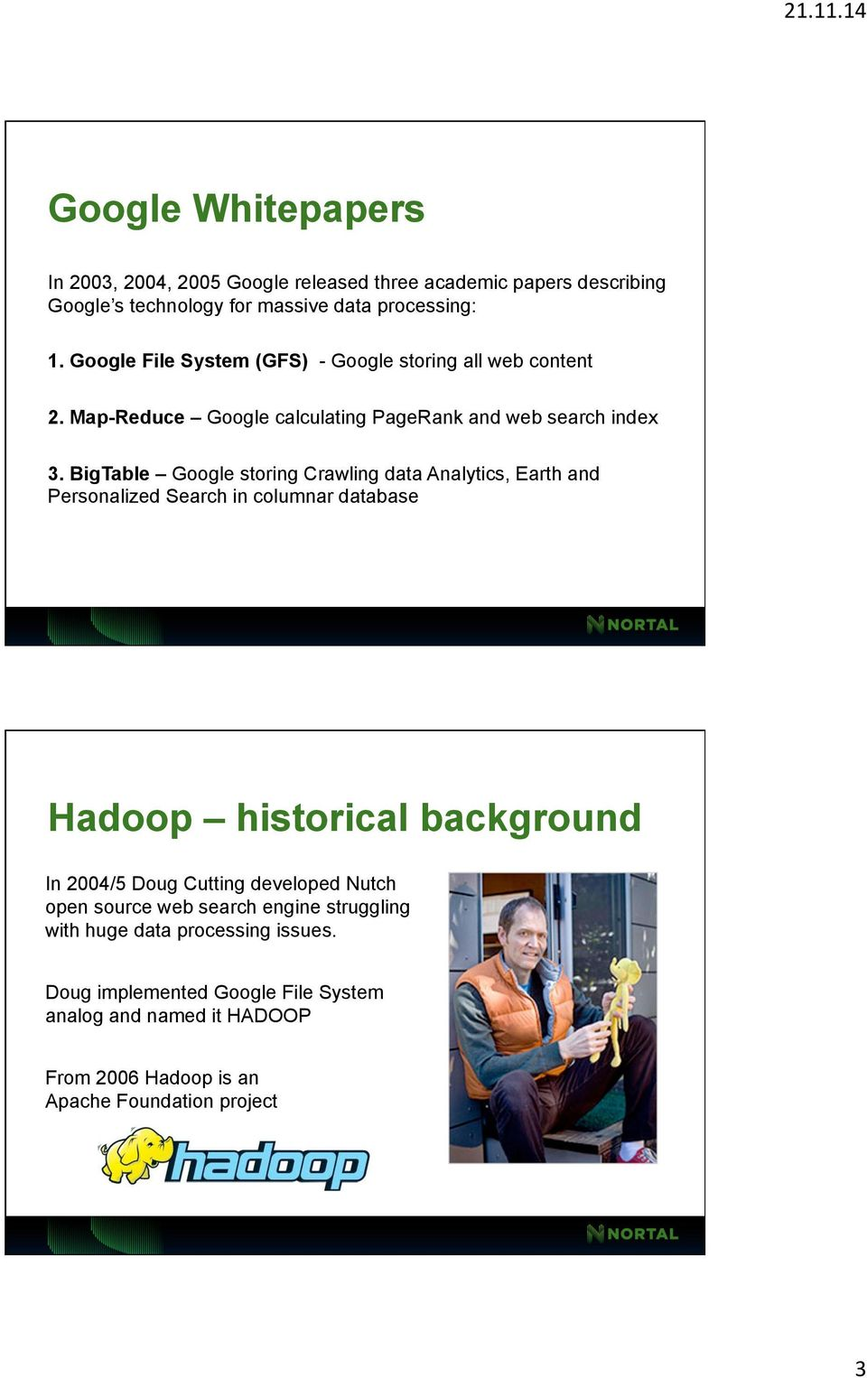 BigTable Google storing Crawling data Analytics, Earth and Personalized Search in columnar database Hadoop historical background In 2004/5 Doug Cutting