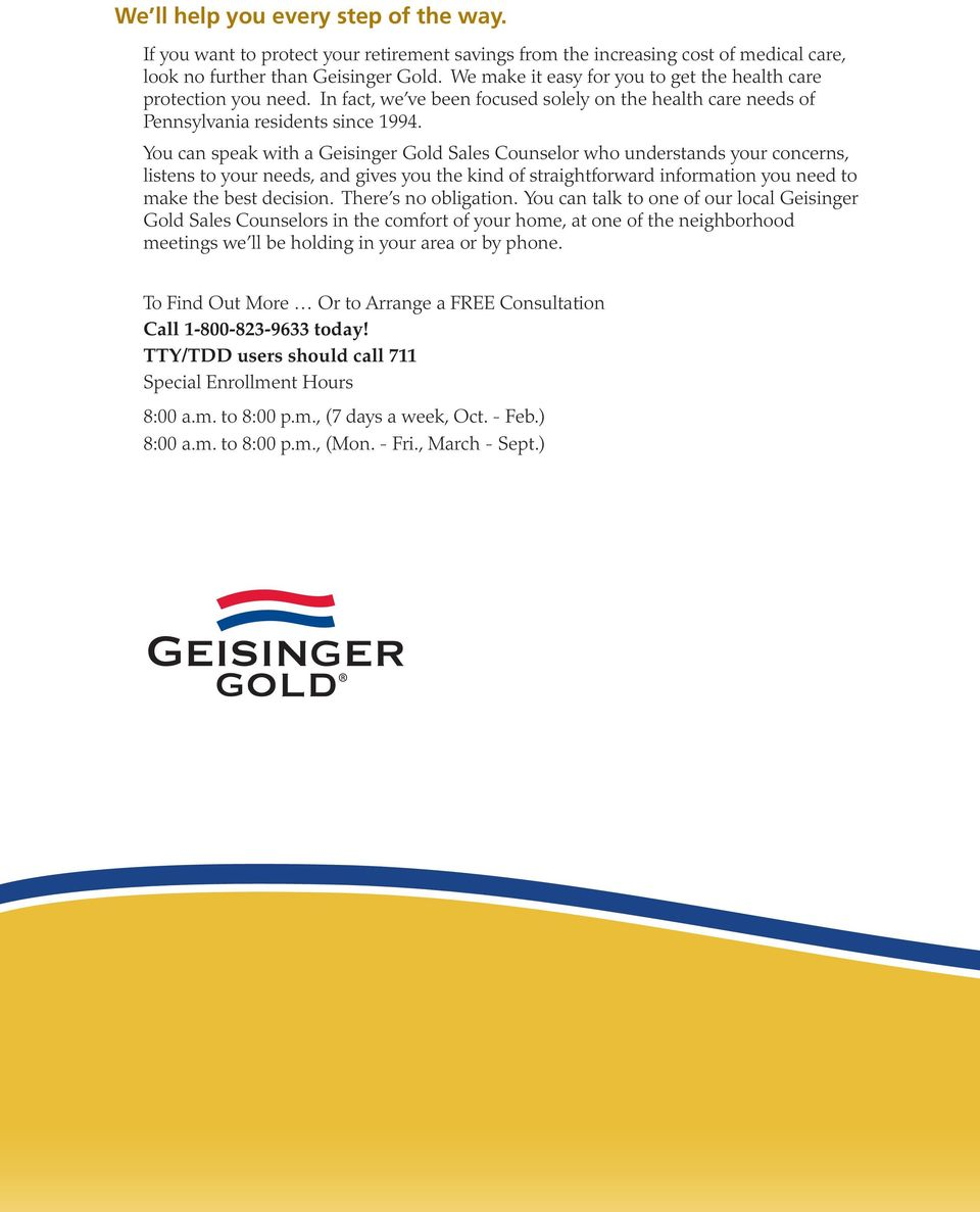 You can speak with a Geisinger Gold Sales Counselor who understands your concerns, listens to your needs, and gives you the kind of straightforward information you need to make the best decision.