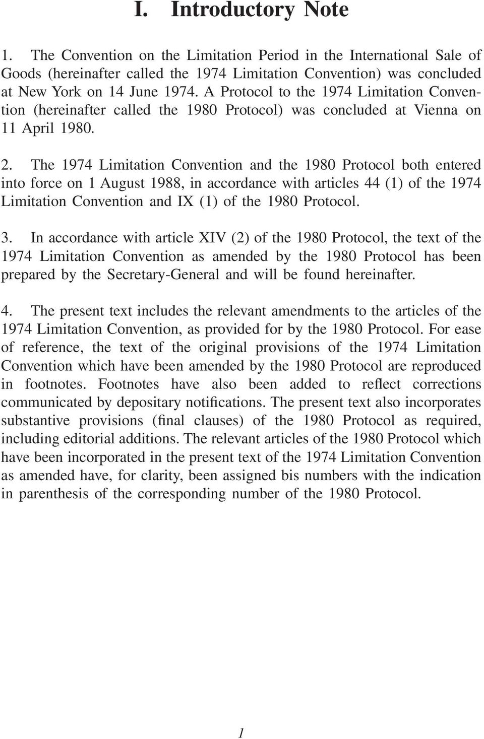The 1974 Limitation Convention and the 1980 Protocol both entered into force on 1 August 1988, in accordance with articles 44 (1) of the 1974 Limitation Convention and IX (1) of the 1980 Protocol. 3.